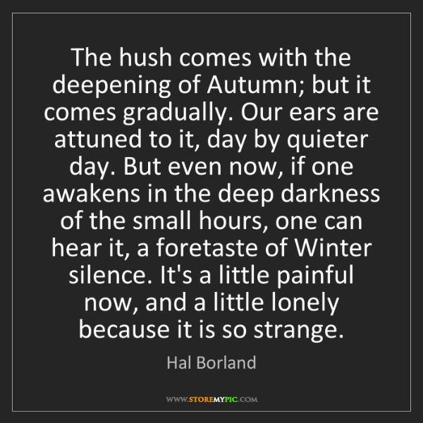 Hal Borland: The hush comes with the deepening of Autumn; but it comes...