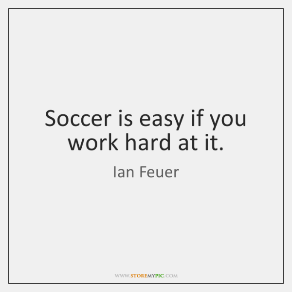 Soccer is easy if you work hard at it.