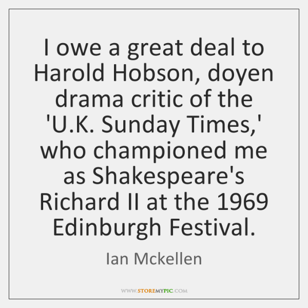 I owe a great deal to Harold Hobson, doyen drama critic of ...