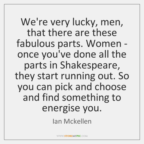 We're very lucky, men, that there are these fabulous parts. Women - ...