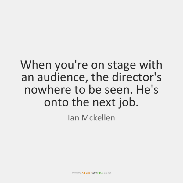 When you're on stage with an audience, the director's nowhere to be ...