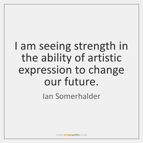 I am seeing strength in the ability of artistic expression to change ...