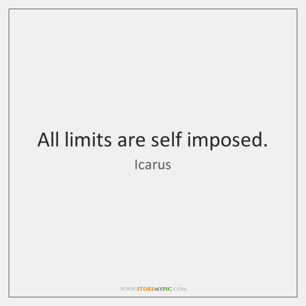 All limits are self imposed.