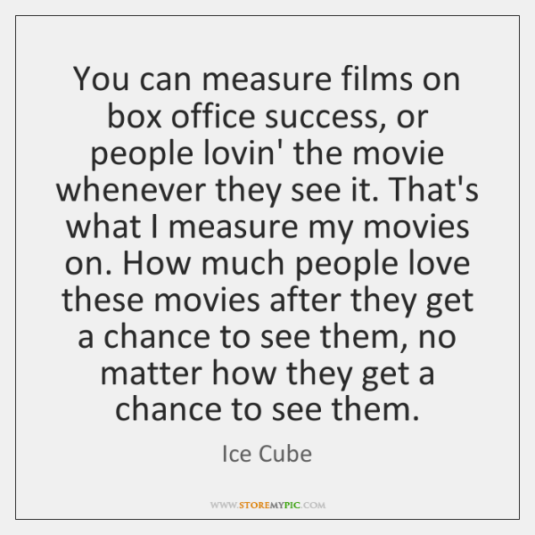 You can measure films on box office success, or people lovin' the ...