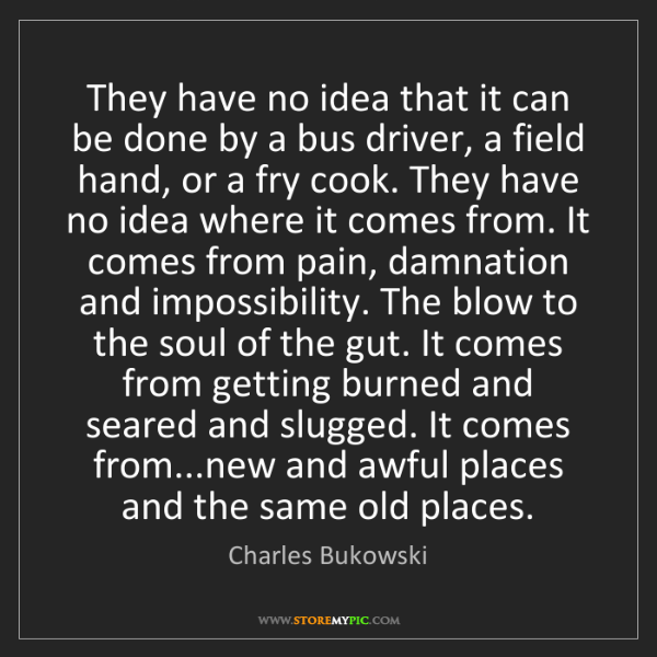 Charles Bukowski: They have no idea that it can be done by a bus driver,...
