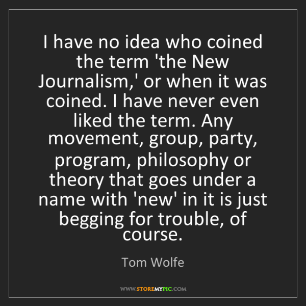 Tom Wolfe: I have no idea who coined the term 'the New Journalism,'...
