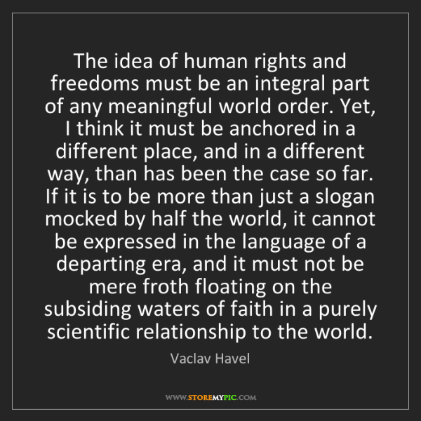 Vaclav Havel: The idea of human rights and freedoms must be an integral...
