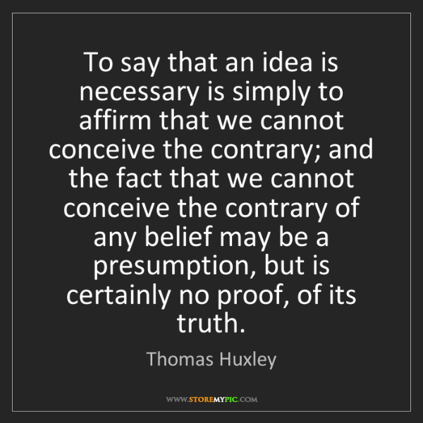 Thomas Huxley: To say that an idea is necessary is simply to affirm...