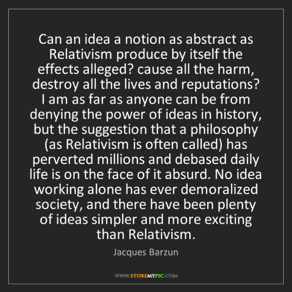Jacques Barzun: Can an idea a notion as abstract as Relativism produce...