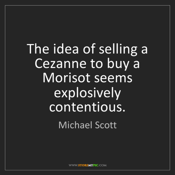 Michael Scott: The idea of selling a Cezanne to buy a Morisot seems...