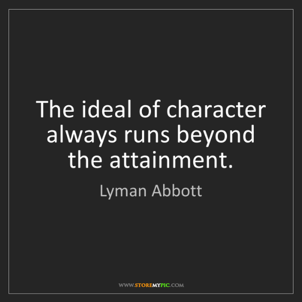 Lyman Abbott: The ideal of character always runs beyond the attainment.