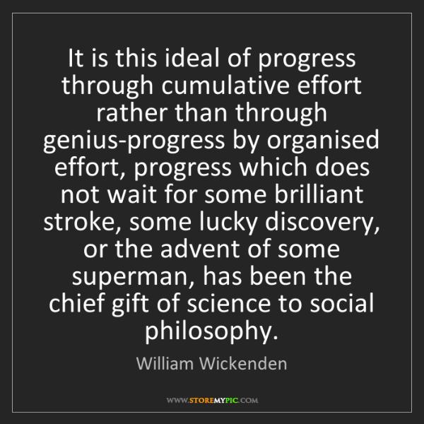 William Wickenden: It is this ideal of progress through cumulative effort...
