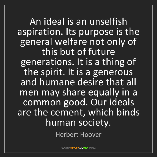 Herbert Hoover: An ideal is an unselfish aspiration. Its purpose is the...