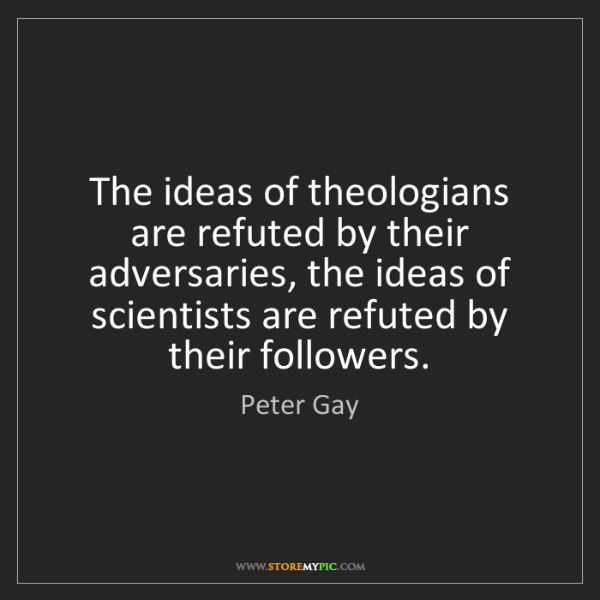 Peter Gay: The ideas of theologians are refuted by their adversaries,...