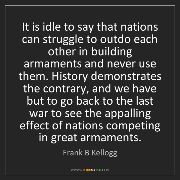 Frank B Kellogg: It is idle to say that nations can struggle to outdo...