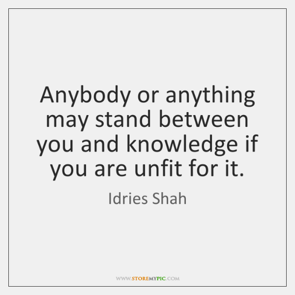 Anybody or anything may stand between you and knowledge if you are ...