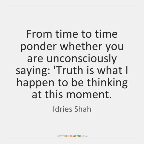 From time to time ponder whether you are unconsciously saying: 'Truth is ...