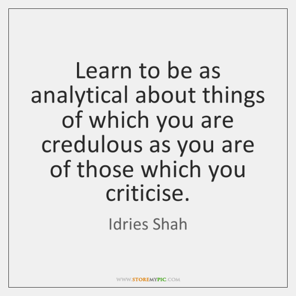 Learn to be as analytical about things of which you are credulous ...
