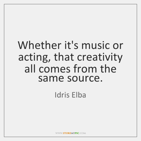 Whether it's music or acting, that creativity all comes from the same ...