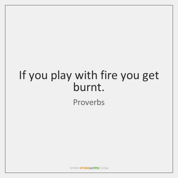 If you play with fire you get burnt.