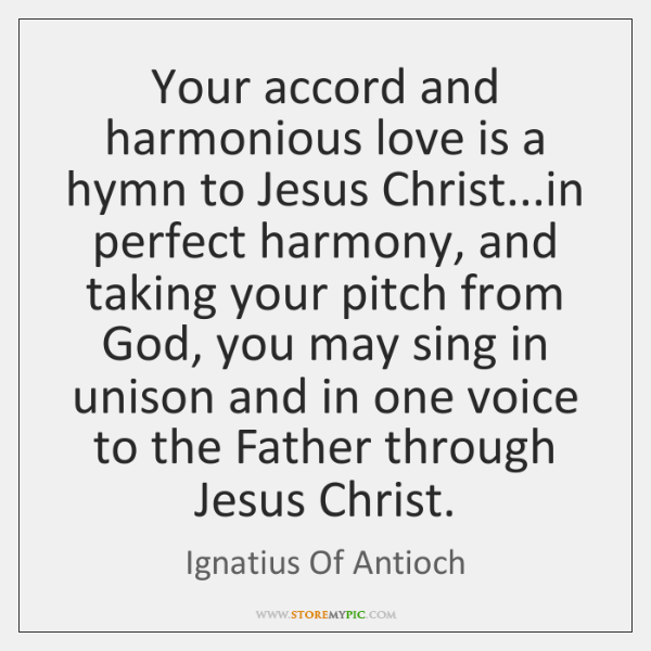 Your accord and harmonious love is a hymn to Jesus Christ...in ...