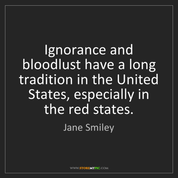 Jane Smiley: Ignorance and bloodlust have a long tradition in the...