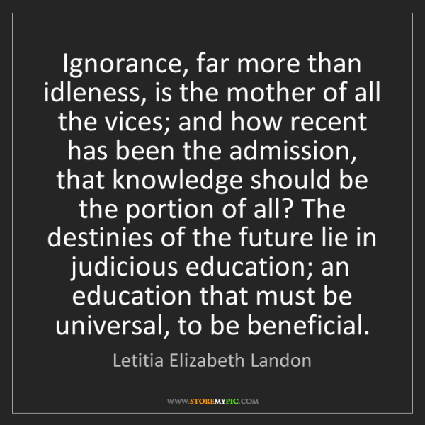Letitia Elizabeth Landon: Ignorance, far more than idleness, is the mother of all...