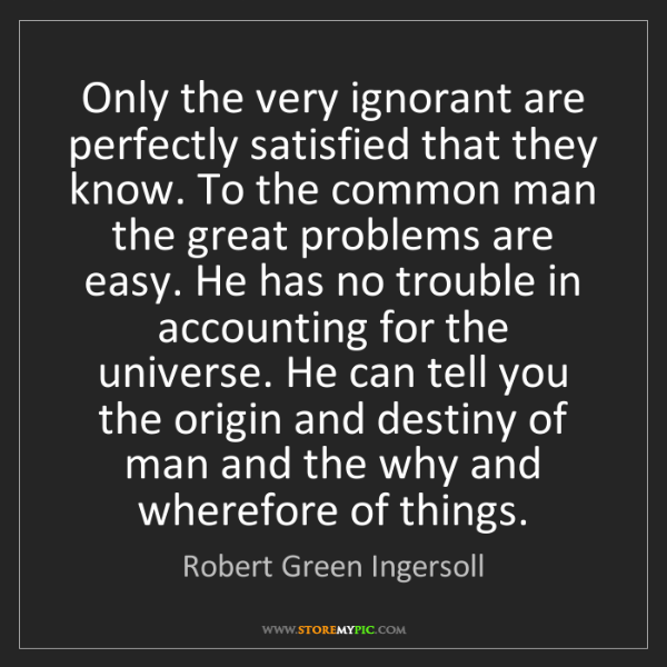 Robert Green Ingersoll: Only the very ignorant are perfectly satisfied that they...