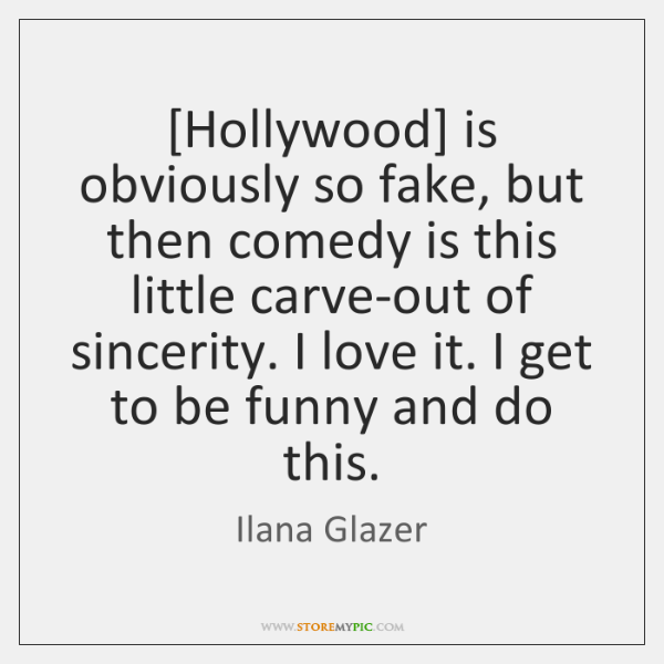 [Hollywood] is obviously so fake, but then comedy is this little carve-out ...