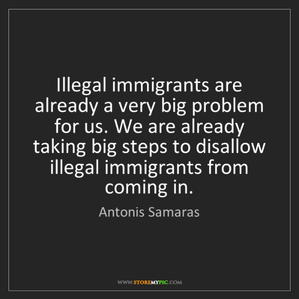 Antonis Samaras: Illegal immigrants are already a very big problem for...