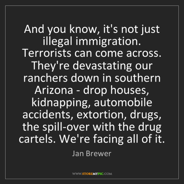 Jan Brewer: And you know, it's not just illegal immigration. Terrorists...