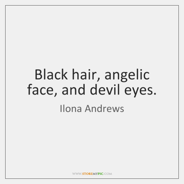 Black hair, angelic face, and devil eyes.