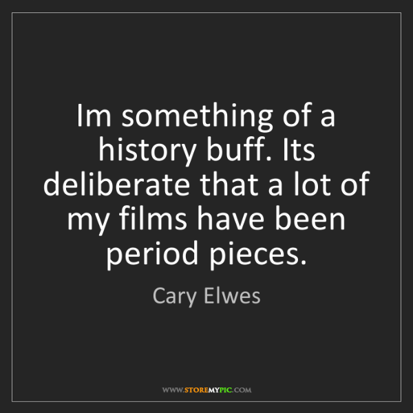 Cary Elwes: Im something of a history buff. Its deliberate that a...