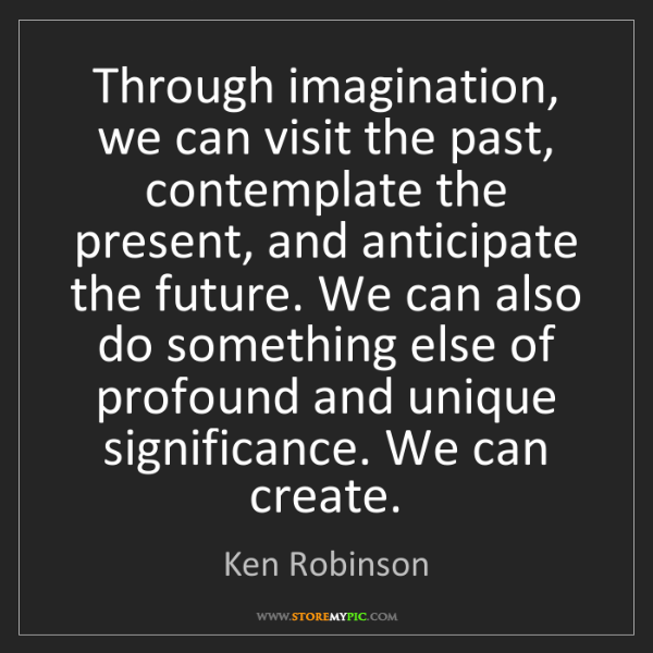 Ken Robinson: Through imagination, we can visit the past, contemplate...