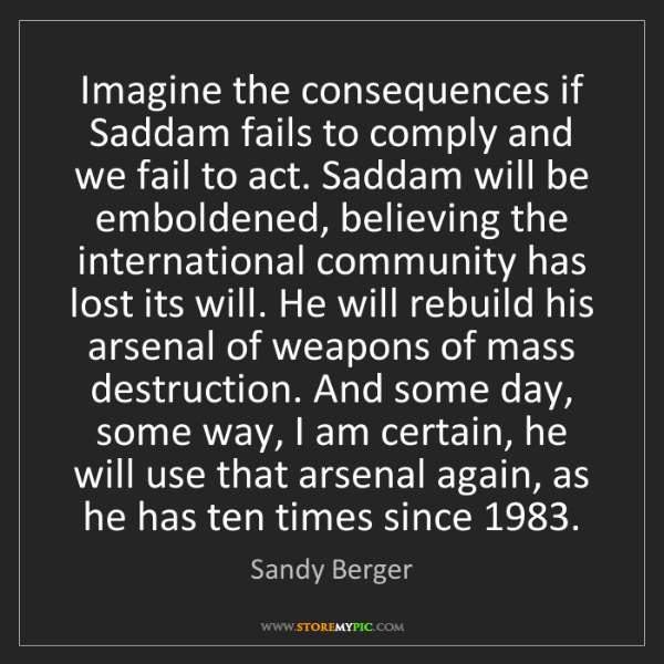 Sandy Berger: Imagine the consequences if Saddam fails to comply and...