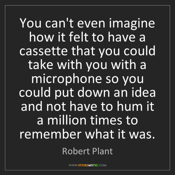 Robert Plant: You can't even imagine how it felt to have a cassette...