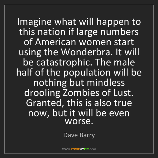 Dave Barry: Imagine what will happen to this nation if large numbers...