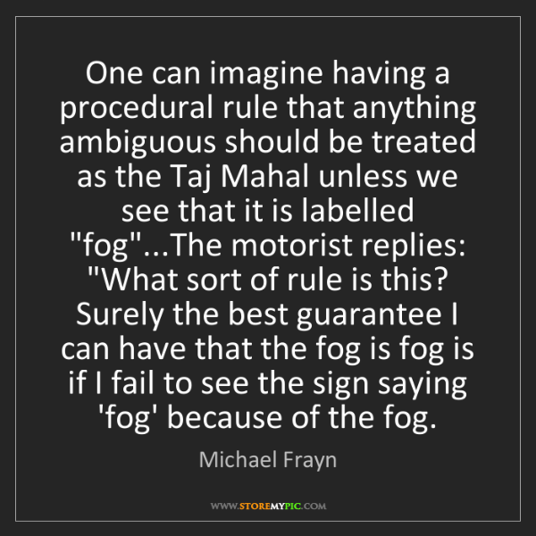 Michael Frayn: One can imagine having a procedural rule that anything...
