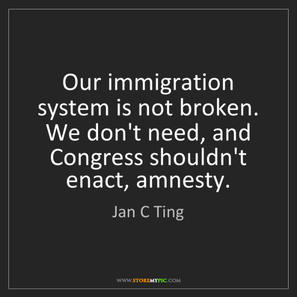Jan C Ting: Our immigration system is not broken. We don't need,...