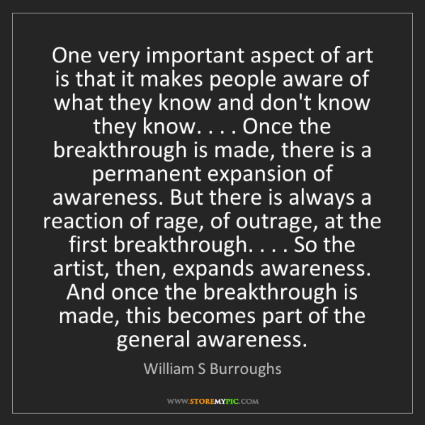 William S Burroughs: One very important aspect of art is that it makes people...