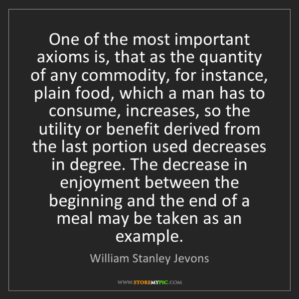 William Stanley Jevons: One of the most important axioms is, that as the quantity...