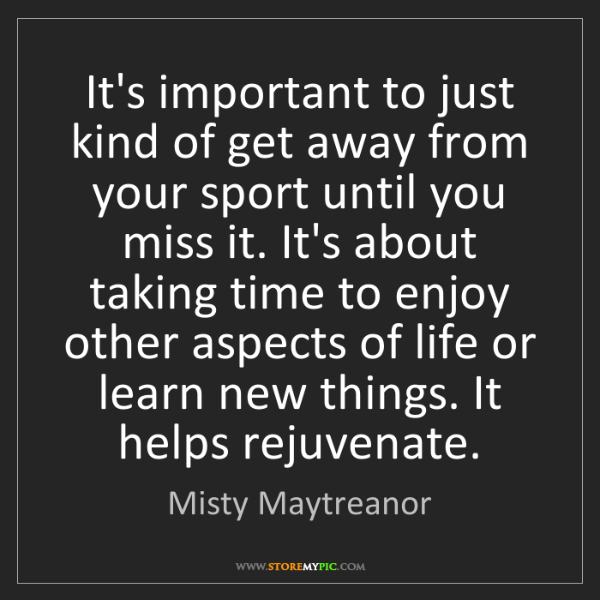 Misty Maytreanor: It's important to just kind of get away from your sport...