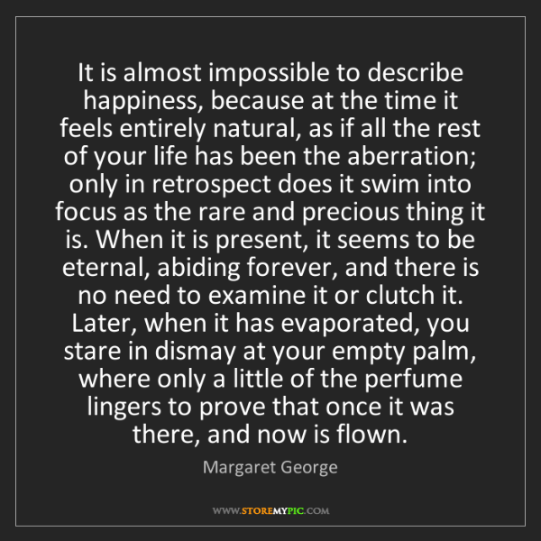 Margaret George: It is almost impossible to describe happiness, because...