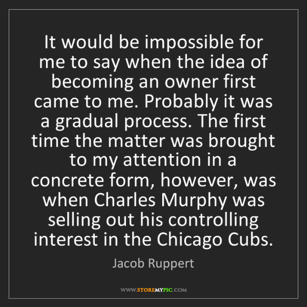Jacob Ruppert: It would be impossible for me to say when the idea of...