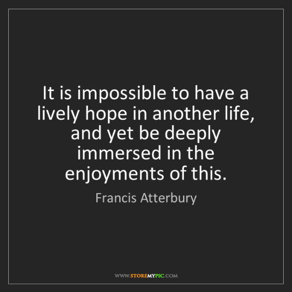 Francis Atterbury: It is impossible to have a lively hope in another life,...