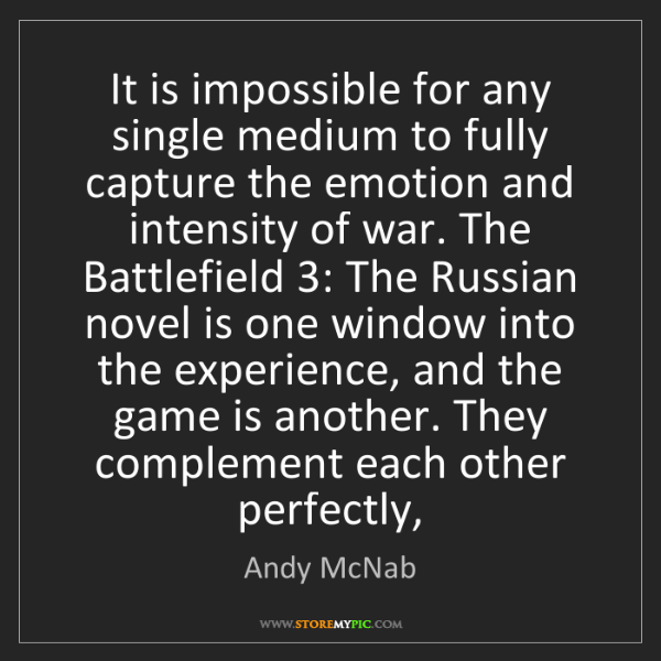Andy McNab: It is impossible for any single medium to fully capture...