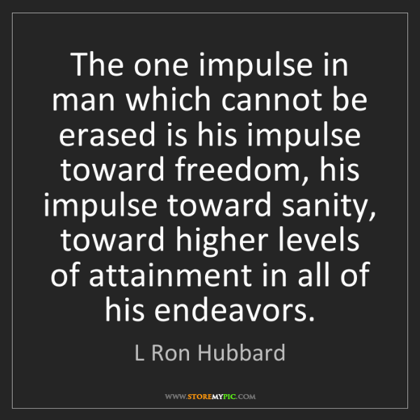 L Ron Hubbard: The one impulse in man which cannot be erased is his...