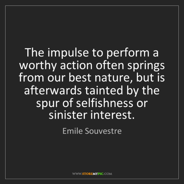 Emile Souvestre: The impulse to perform a worthy action often springs...