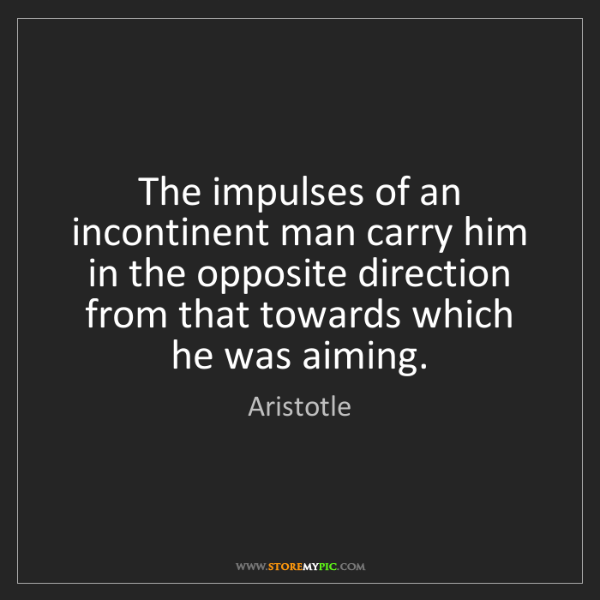 Aristotle: The impulses of an incontinent man carry him in the opposite...