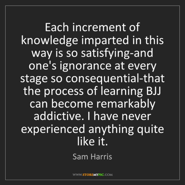 Sam Harris: Each increment of knowledge imparted in this way is so...